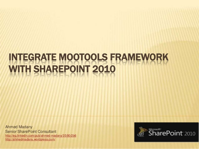 INTEGRATE MOOTOOLS FRAMEWORK WITH SHAREPOINT 2010 Ahmed Madany Senior SharePoint Consultant http://eg.linkedin.com/pub/ahm...