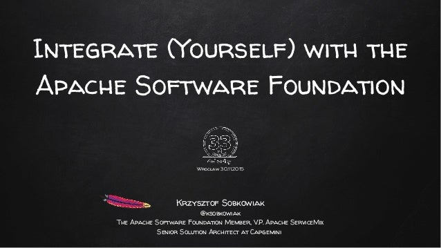 Integrate (Yourself) with the Apache Software Foundation Wrocław 30.11.2015 Krzysztof Sobkowiak @ksobkowiak The Apache Sof...