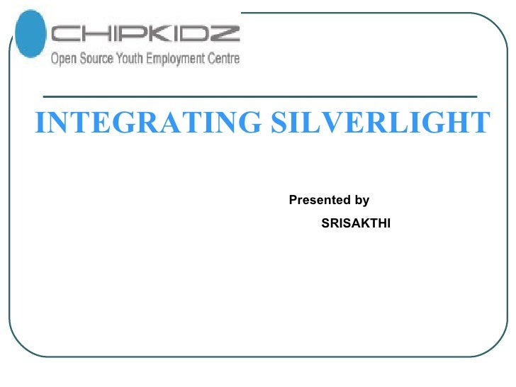 INTEGRATING SILVERLIGHT Presented by SRISAKTHI
