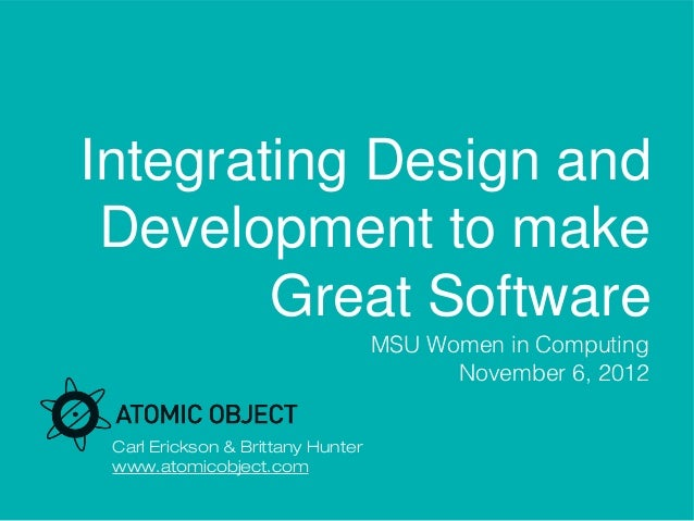 Integrating Design and Development to make        Great Software                                   MSU Women in Computing ...