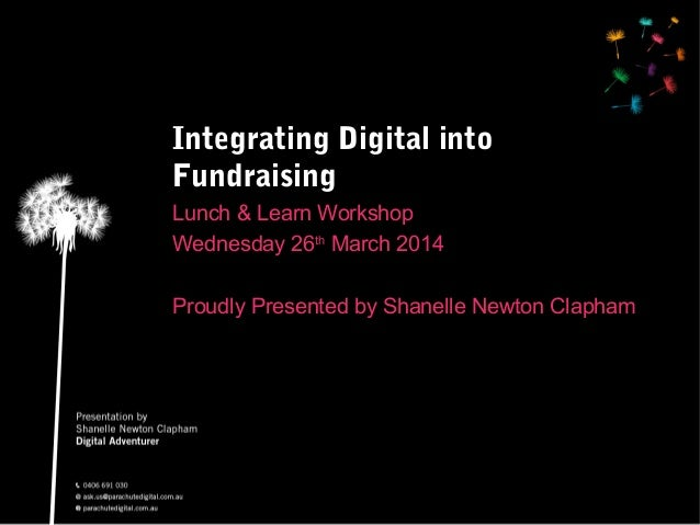 Integrating Digital into Fundraising Lunch & Learn Workshop Wednesday 26th March 2014 Proudly Presented by Shanelle Newton...