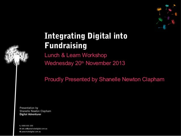 Integrating Digital into Fundraising Lunch & Learn Workshop Wednesday 20th November 2013 Proudly Presented by Shanelle New...