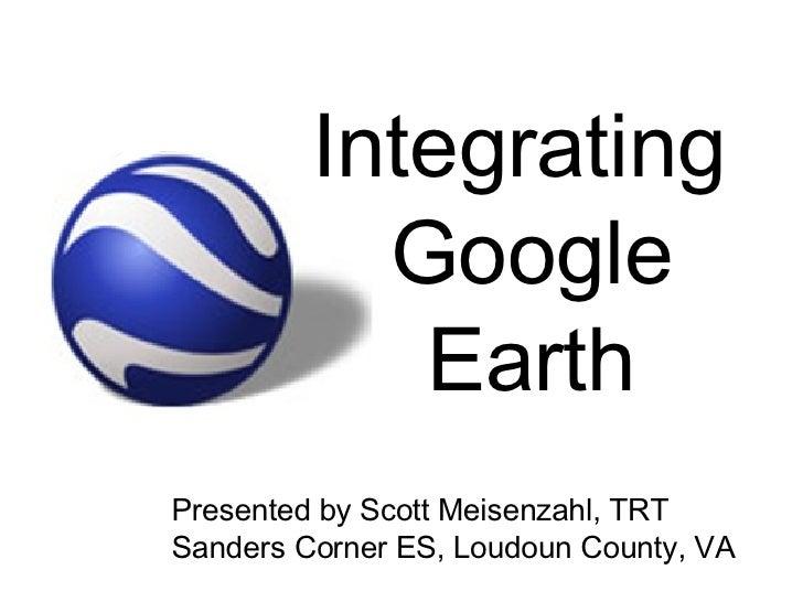 Integrating  Google Earth Presented by Scott Meisenzahl, TRT Sanders Corner ES, Loudoun County, VA
