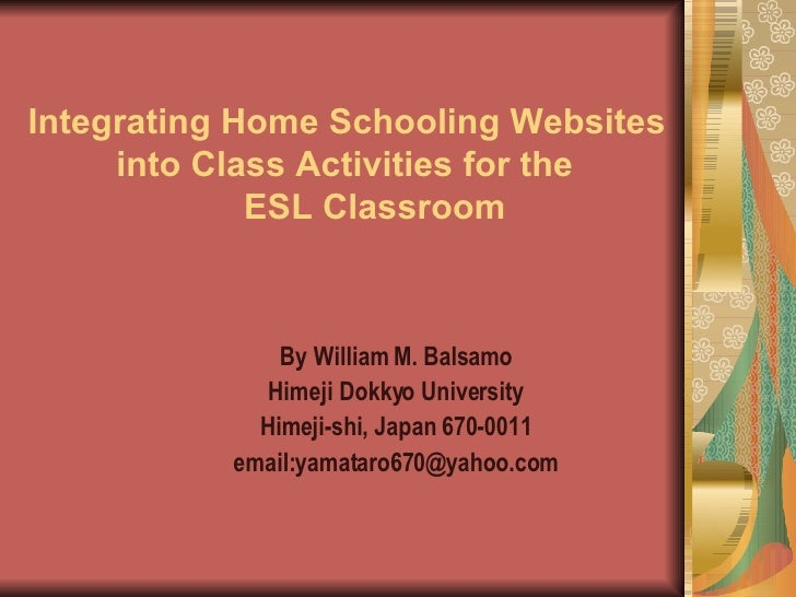 Integrating Home Schooling Websites    into Class Activities for the    ESL Classroom By William M. Balsamo Himeji Dokkyo ...