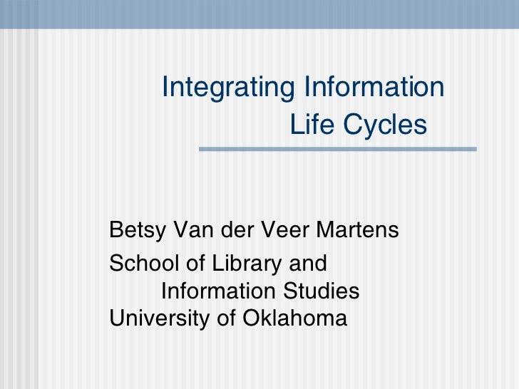 Integrating Information   Life Cycles   Betsy Van der Veer Martens School of Library and  Information Studies University o...