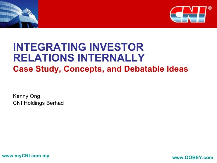 INTEGRATING INVESTOR RELATIONS INTERNALLY Case Study, Concepts, and Debatable Ideas Kenny Ong CNI Holdings Berhad www.myCN...