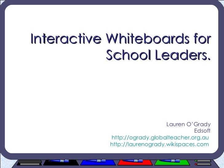 Interactive Whiteboards for School Leaders. Lauren O'Grady Edsoft http://ogrady.globalteacher.org.au   http://laurenogrady...
