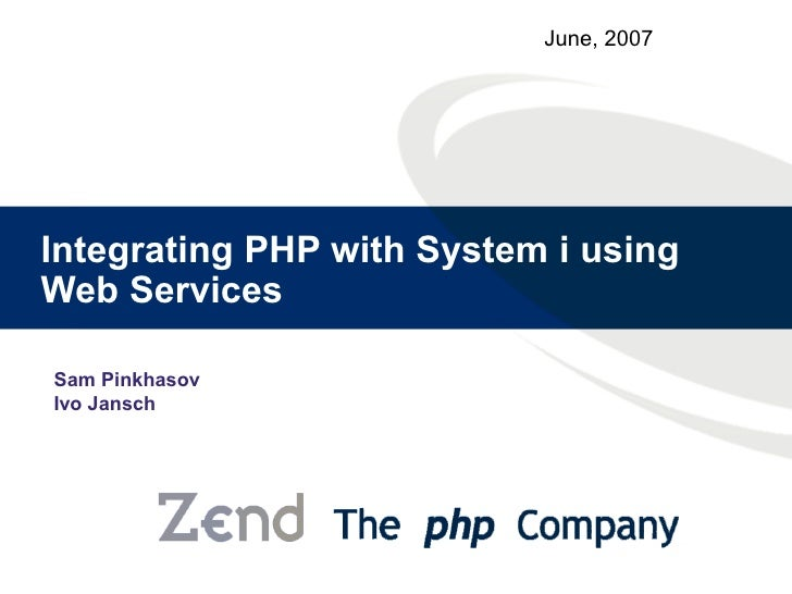 June, 2007     Integrating PHP with System i using Web Services  Sam Pinkhasov Ivo Jansch