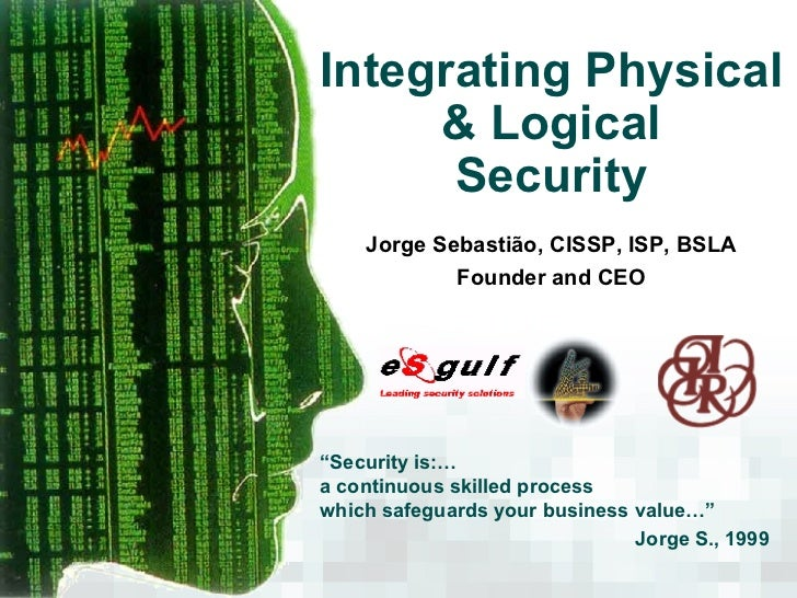 "Integrating Physical & Logical Security Jorge Sebastião, CISSP, ISP, BSLA Founder and CEO "" Security is:… a continuous ski..."