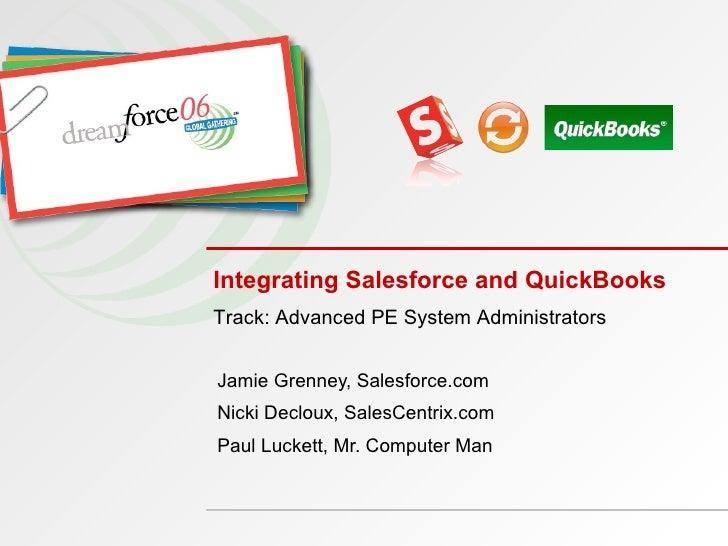 Integrating Salesforce and QuickBooks  Jamie Grenney, Salesforce.com Nicki Decloux, SalesCentrix.com Paul Luckett, Mr. Com...