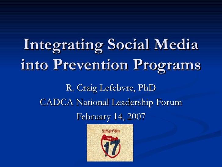Integrating Social Media into Prevention Programs R. Craig Lefebvre, PhD CADCA National Leadership Forum February 14, 2007