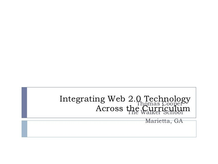 Integrating Web 2.0 Technology Across the Curriculum Thomas Cooper The Walker School Marietta, GA