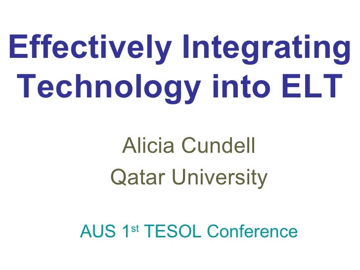 Effectively Integrating Technology into ELT Alicia Cundell Qatar University AUS 1 st  TESOL Conference