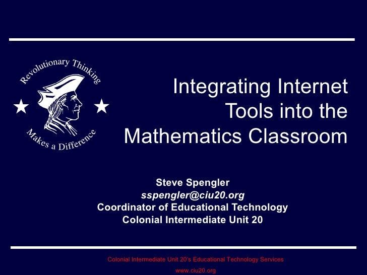 Integrating Internet Tools into the Mathematics Classroom Steve Spengler [email_address] Coordinator of Educational Techno...