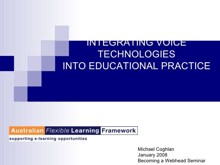 INTEGRATING VOICE TECHNOLOGIES INTO EDUCATIONAL PRACTICE Michael Coghlan January 2008 Becoming a Webhead Seminar