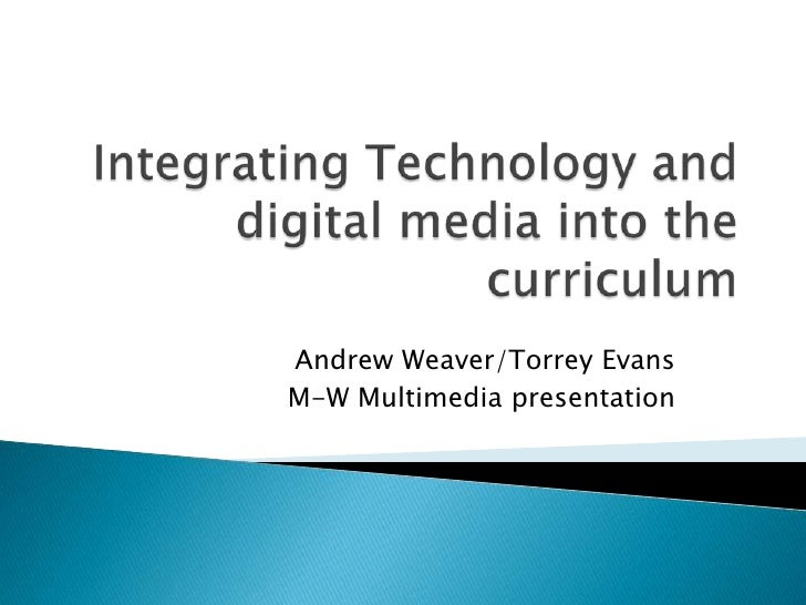 Integrating Technology and digital media into the curriculum <br />Andrew Weaver/Torrey Evans<br />M-W Multimedia presenta...
