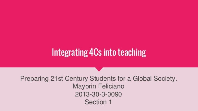 Integrating 4Cs into teaching Preparing 21st Century Students for a Global Society. Mayorin Feliciano 2013-30-3-0090 Secti...
