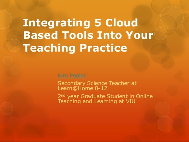 Integrating 5 Cloud Based Tools Into Your Teaching Practice Kim Pepler Secondary Science Teacher at Learn@Home 8-12 2nd ye...