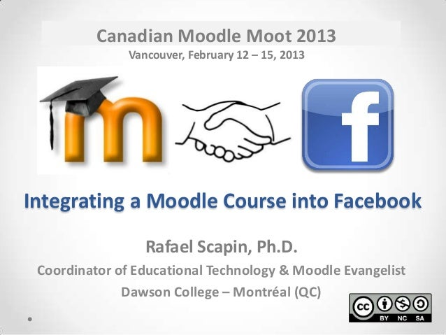 Canadian Moodle Moot 2013               Vancouver, February 12 – 15, 2013Integrating a Moodle Course into Facebook        ...