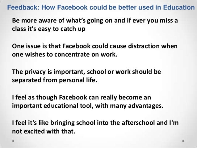 Feedback: How Facebook could be better used in Education Be more aware of what's going on and if ever you miss a class it'...