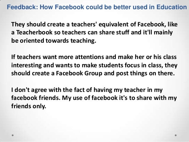 Feedback: How Facebook could be better used in Education They should create a teachers equivalent of Facebook, like a Teac...