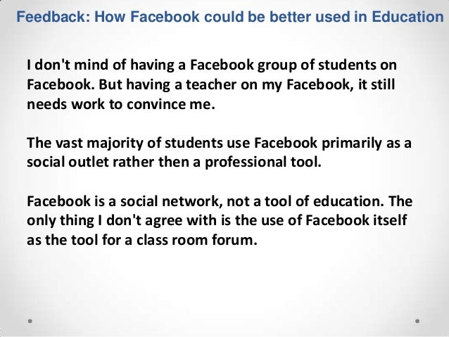Feedback: How Facebook could be better used in Education I dont mind of having a Facebook group of students on Facebook. B...