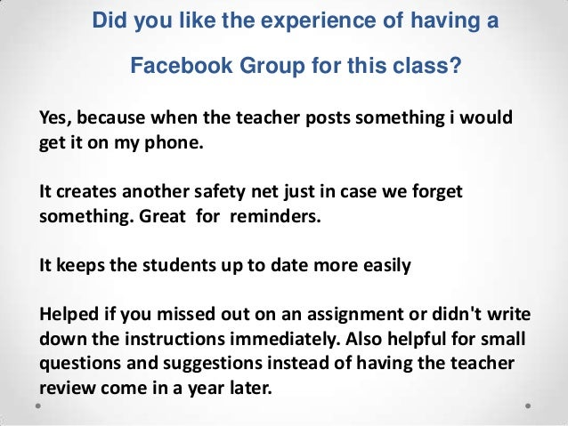 Did you like the experience of having a           Facebook Group for this class?Yes, because when the teacher posts someth...