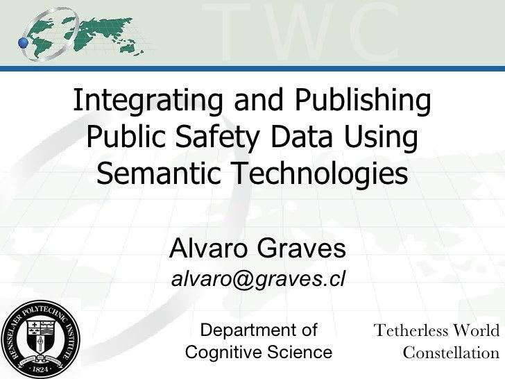 Integrating and Publishing Public Safety Data Using Semantic Technologies Alvaro Graves [email_address] Tetherless World C...