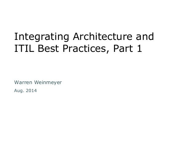 Integrating Architecture and  ITIL Best Practices, Part 1  Warren Weinmeyer  Aug. 2014