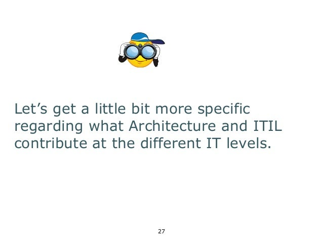 Let's get a little bit more specific  regarding what Architecture and ITIL  contribute at the different IT levels.  27