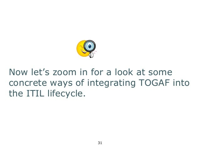 Now let's zoom in for a look at some  concrete ways of integrating TOGAF into  the ITIL lifecycle.  31