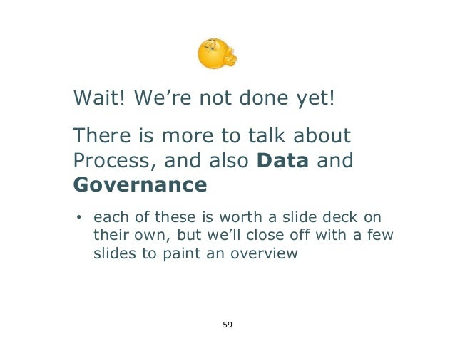 Wait! We're not done yet!  There is more to talk about  Process, and also Data and  Governance  • each of these is worth a...