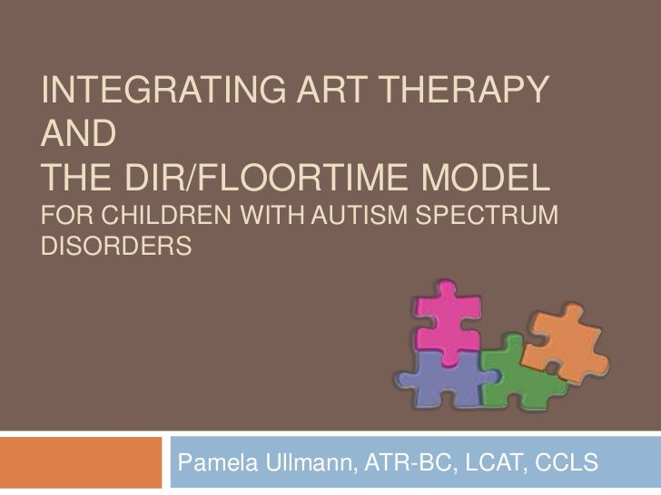 Integrating Art Therapy and the DIR/Floortime Model For Children with Autism Spectrum Disorders <br />Pamela Ullmann, ATR-...
