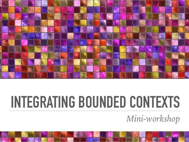 INTEGRATING BOUNDED CONTEXTS Mini-workshop