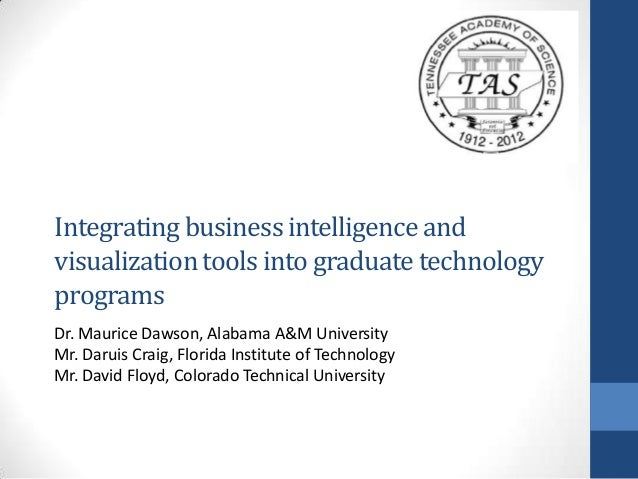 Integrating business intelligence and visualization tools into graduate technology programs Dr. Maurice Dawson, Alabama A&...