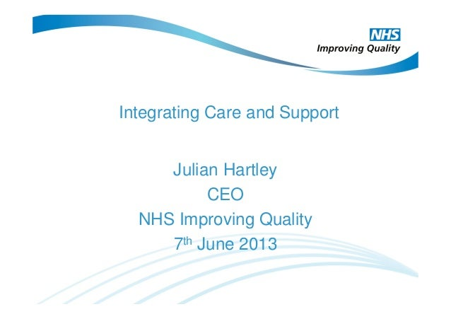 Integrating Care and SupportJulian HartleyCEONHS Improving Quality7th June 2013