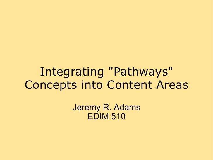 "Integrating ""Pathways"" Concepts into Content Areas Jeremy R. Adams EDIM 510"