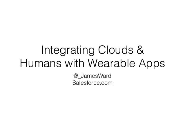 Integrating Clouds & Humans with Wearable Apps @_JamesWard Salesforce.com