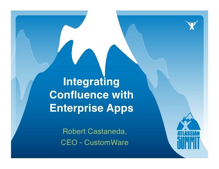 Integrating Confluence with Enterprise Apps    Robert Castaneda,    CEO - CustomWare