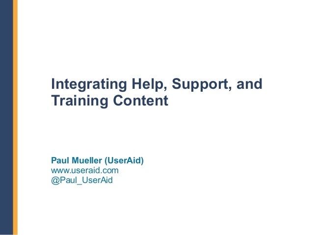 Integrating Help, Support, andTraining ContentPaul Mueller (UserAid)www.useraid.com@Paul_UserAid