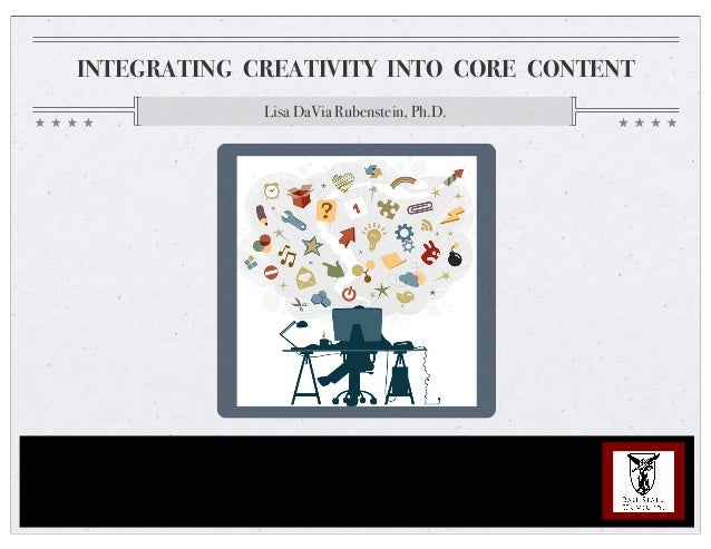 INTEGRATING CREATIVITY INTO CORE CONTENT Lisa DaVia Rubenstein, Ph.D.