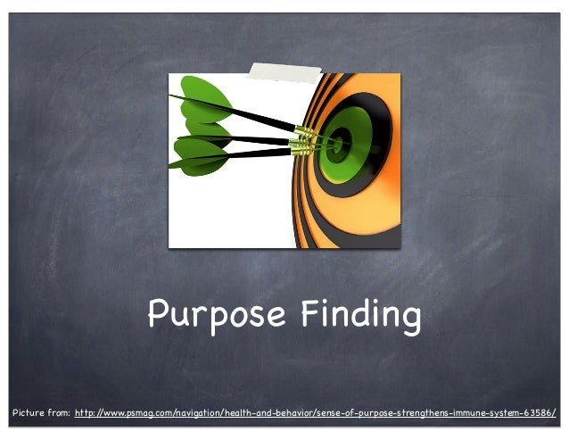 Purpose Finding Picture from: http://www.psmag.com/navigation/health-and-behavior/sense-of-purpose-strengthens-immune-syst...