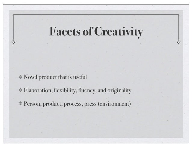 Facets of Creativity Novel product that is useful Elaboration, flexibility, fluency, and originality Person, product, proc...