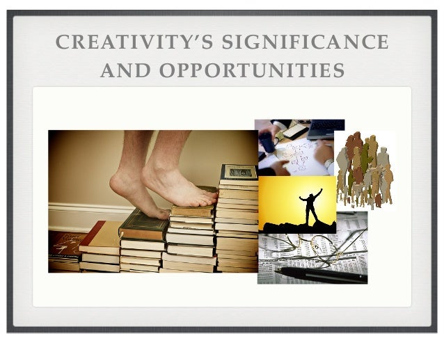 CREATIVITY'S SIGNIFICANCE AND OPPORTUNITIES
