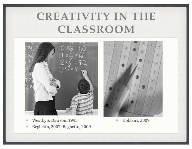 CREATIVITY IN THE CLASSROOM Westby  &  Dawson,  1995 Beghetto,  2007;  Beghetto,  2009 Dobbins,  2009