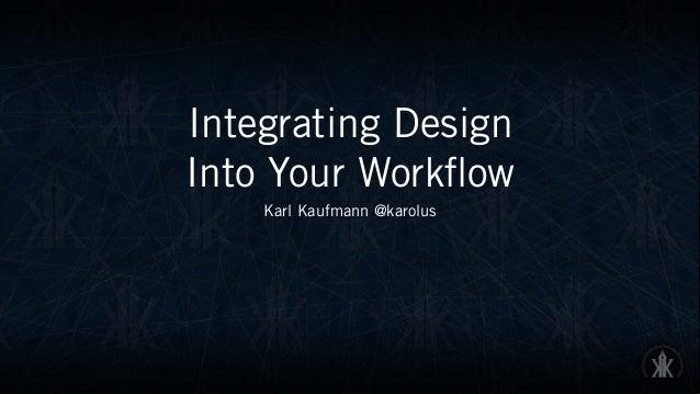Integrating Design  Into Your Workflow Karl Kaufmann @karolus