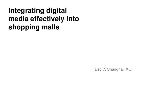 Integrating digitalmedia effectively intoshopping malls                         Dec.7, Shanghai, XQ