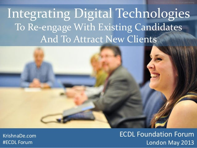 KrishnaDe.com#ECDL ForumIntegrating Digital TechnologiesTo Re-engage With Existing CandidatesAnd To Attract New ClientsPho...