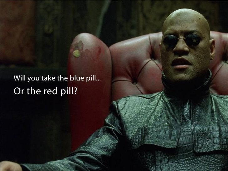 Will you take the blue pill... Or the red pill?