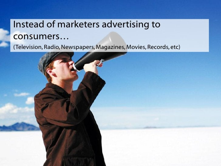 Instead of marketers advertising to consumers… (Television, Radio, Newspapers, Magazines, Movies, Records, etc)